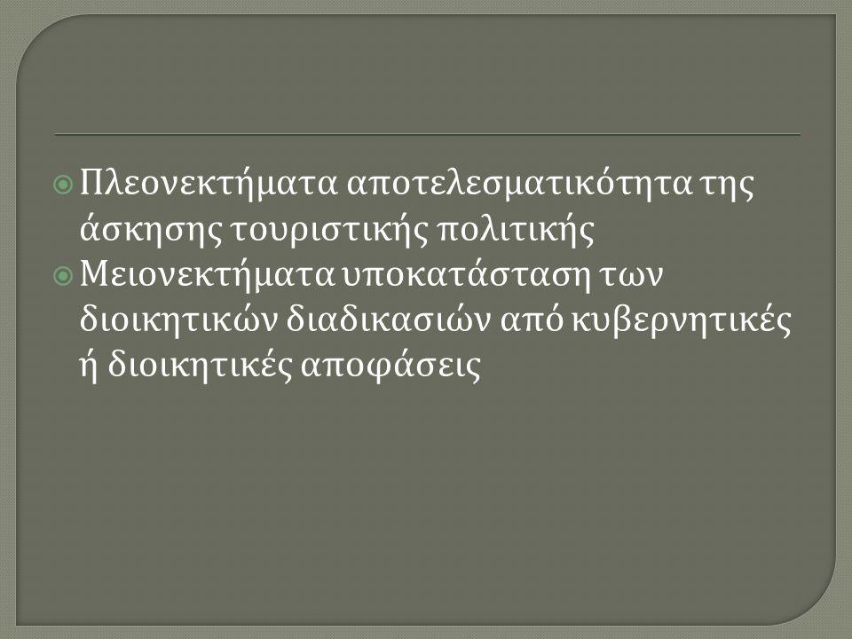  Πλεονεκτήματα αποτελεσματικότητα της άσκησης τουριστικής πολιτικής  Μειονεκτήματα υποκατάσταση των διοικητικών διαδικασιών από κυβερνητικές ή διοικητικές αποφάσεις