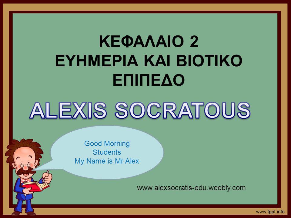 ΚΕΦΑΛΑΙΟ 2 ΕΥΗΜΕΡΙΑ ΚΑΙ ΒΙΟΤΙΚΟ ΕΠΙΠΕΔΟ Good Morning Students My Name is Mr Alex www.alexsocratis-edu.weebly.com