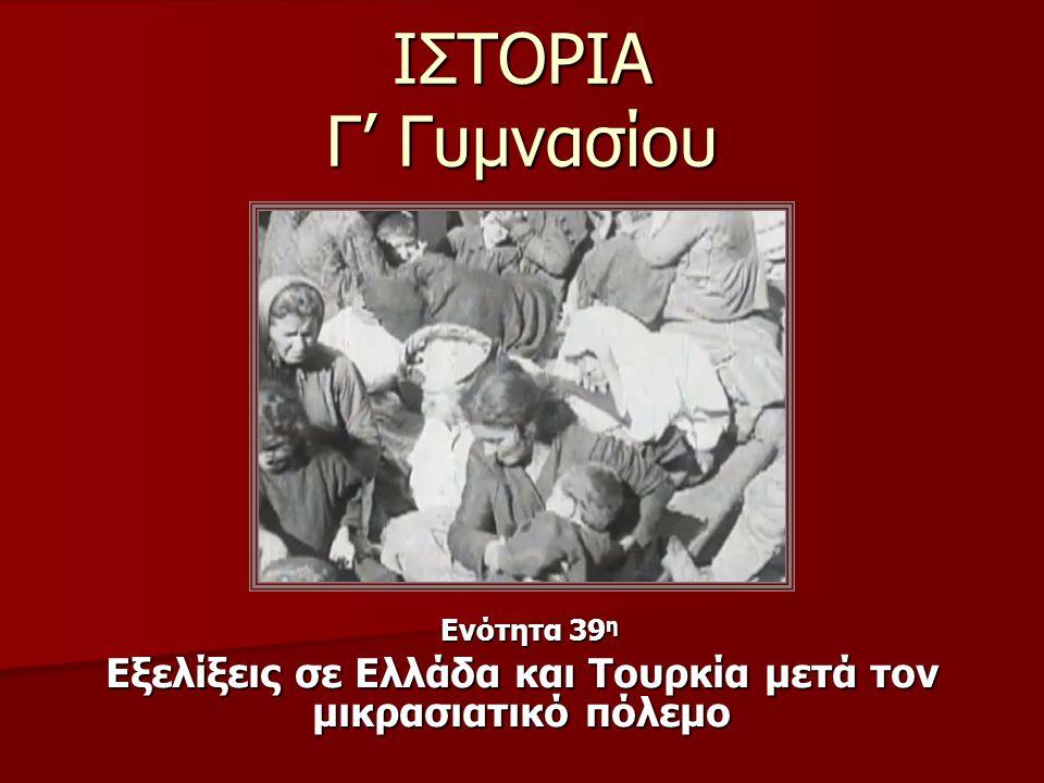 ΙΣΤΟΡΙΑ Γ' Γυμνασίου Ενότητα 39 η Ενότητα 39 η Εξελίξεις σε Ελλάδα και Τουρκία μετά τον μικρασιατικό πόλεμο