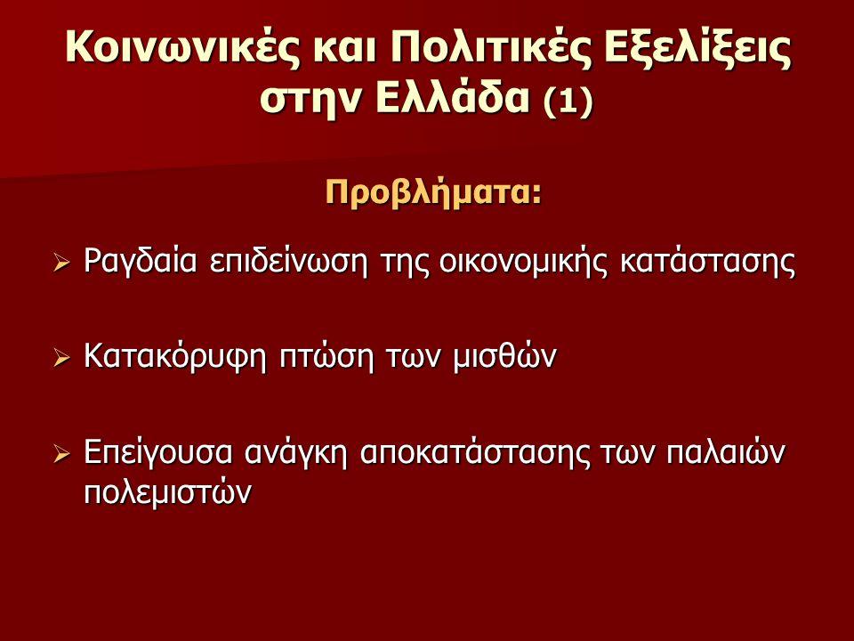 Κοινωνικές και Πολιτικές Εξελίξεις στην Ελλάδα (1) Προβλήματα:  Ραγδαία επιδείνωση της οικονομικής κατάστασης  Κατακόρυφη πτώση των μισθών  Επείγουσα ανάγκη αποκατάστασης των παλαιών πολεμιστών