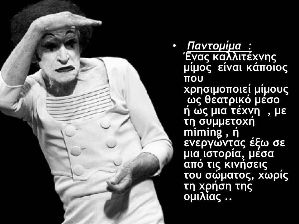Παντομίμα : Ένας καλλιτέχνης μίμος είναι κάποιος που χρησιμοποιεί μίμους ως θεατρικό μέσο ή ως μια τέχνη, με τη συμμετοχή miming, ή ενεργώντας έξω σε μια ιστορία, μέσα από τις κινήσεις του σώματος, χωρίς τη χρήση της ομιλίας..