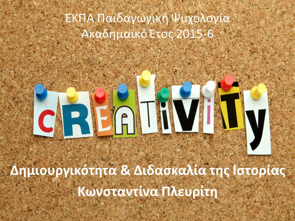 ΕΚΠΑ Παιδαγωγική Ψυχολογία Ακαδημαϊκό Έτος 2015-6 Δημιουργικότητα & Διδασκαλία της Ιστορίας Κωνσταντίνα Πλευρίτη