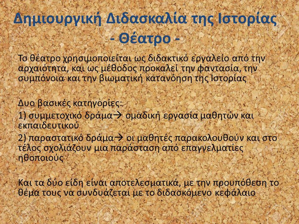 Δημιουργική Διδασκαλία της Ιστορίας - Θέατρο - Το θέατρο χρησιμοποιείται ως διδακτικό εργαλείο από την αρχαιότητα, και ως μέθοδος προκαλεί την φαντασία, την συμπόνοια και την βιωματική κατανόηση της Ιστορίας Δυο βασικές κατηγορίες: 1) συµµετοχικό δράµα  οµαδική εργασία µαθητών και εκπαιδευτικού 2) παραστατικό δράµα  οι µαθητές παρακολουθούν και στο τέλος σχολιάζουν µια παράσταση από επαγγελµατίες ηθοποιούς Και τα δύο είδη είναι αποτελεσµατικά, με την προυπόθεση το θέµα τους να συνδυάζεται µε το διδασκόµενο κεφάλαιο