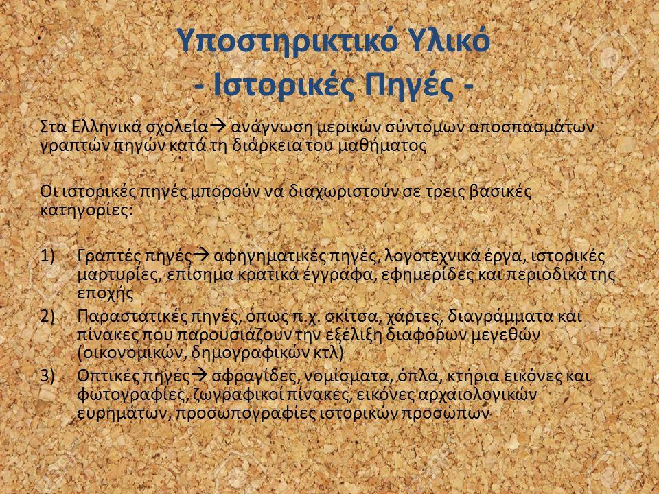 Υποστηρικτικό Υλικό - Ιστορικές Πηγές - Στα Ελληνικά σχολεία  ανάγνωση μερικών σύντομων αποσπασμάτων γραπτών πηγών κατά τη διάρκεια του μαθήματος Οι ιστορικές πηγές μπορούν να διαχωριστούν σε τρεις βασικές κατηγορίες: 1)Γραπτές πηγές  αφηγηματικές πηγές, λογοτεχνικά έργα, ιστορικές μαρτυρίες, επίσημα κρατικά έγγραφα, εφημερίδες και περιοδικά της εποχής 2)Παραστατικές πηγές, όπως π.χ.