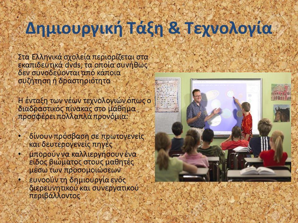 Δημιουργική Τάξη & Τεχνολογία Στα Ελληνικά σχολεία περιορίζεται στα εκαπιδευτικά dvds, τα οποία συνήθως δεν συνοδεύονται από κάποια συζήτηση ή δραστηριότητα Η ένταξη των νέων τεχνολογιών όπως ο διαδραστικός πίνακας στο μάθημα προσφέρει πολλαπλά προνόμια: δίνουν πρόσβαση σε πρωτογενείς και δευτερογενείς πηγές μπορούν να καλλιεργήσουν ένα είδος βιώματος στους μαθητές μέσω των προσομοιώσεων ευνοούν τη δημιουργία ενός διερευνητικού και συνεργατικού περιβάλλοντος