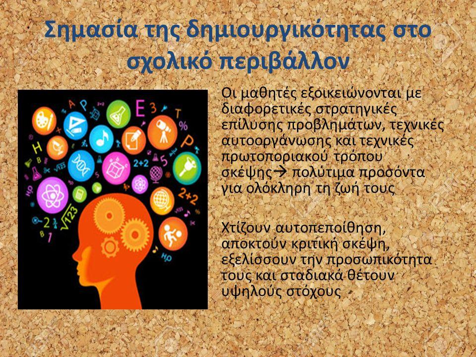 Σημασία της δημιουργικότητας στο σχολικό περιβάλλον Οι μαθητές εξοικειώνονται με διαφορετικές στρατηγικές επίλυσης προβλημάτων, τεχνικές αυτοοργάνωσης και τεχνικές πρωτοποριακού τρόπου σκέψης  πολύτιμα προσόντα για ολόκληρη τη ζωή τους Χτίζουν αυτοπεποίθηση, αποκτούν κριτική σκέψη, εξελίσσουν την προσωπικότητα τους και σταδιακά θέτουν υψηλούς στόχους