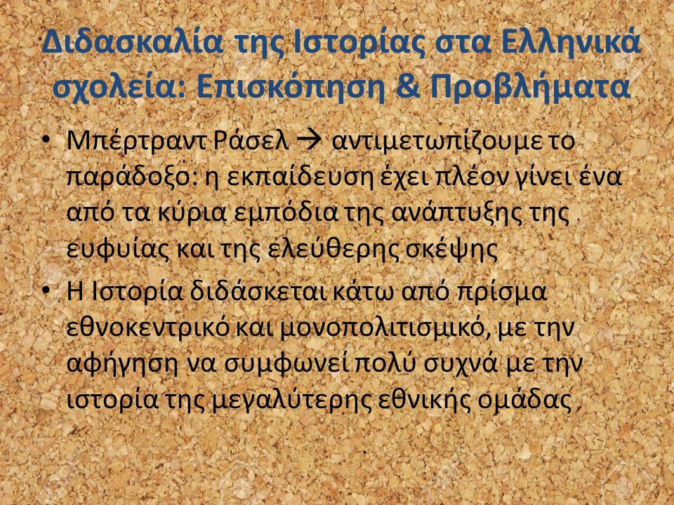Διδασκαλία της Ιστορίας στα Ελληνικά σχολεία: Επισκόπηση & Προβλήματα Μπέρτραντ Ράσελ  αντιμετωπίζουμε το παράδοξο: η εκπαίδευση έχει πλέον γίνει ένα από τα κύρια εμπόδια της ανάπτυξης της ευφυίας και της ελεύθερης σκέψης Η Ιστορία διδάσκεται κάτω από πρίσμα εθνοκεντρικό και μονοπολιτισμικό, με την αφήγηση να συμφωνεί πολύ συχνά με την ιστορία της μεγαλύτερης εθνικής ομάδας