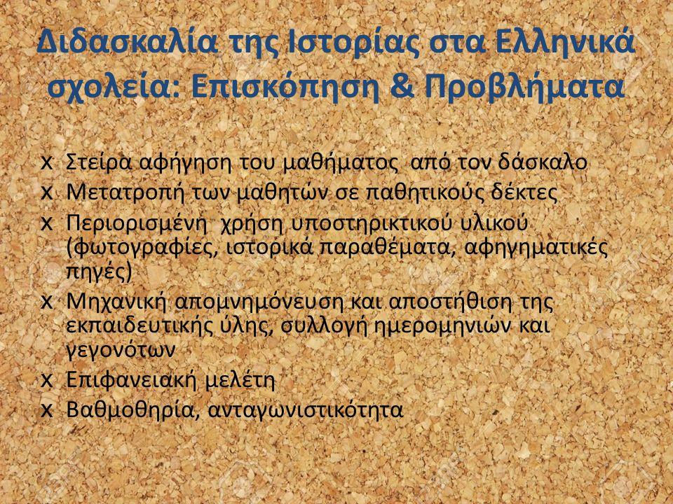 Διδασκαλία της Ιστορίας στα Ελληνικά σχολεία: Επισκόπηση & Προβλήματα xΣτείρα αφήγηση του μαθήματος από τον δάσκαλο xΜετατροπή των μαθητών σε παθητικούς δέκτες xΠεριορισμένη χρήση υποστηρικτικού υλικού (φωτογραφίες, ιστορικά παραθέματα, αφηγηματικές πηγές) xMηχανική απομνημόνευση και αποστήθιση της εκπαιδευτικής ύλης, συλλογή ημερομηνιών και γεγονότων xEπιφανειακή μελέτη xΒαθμοθηρία, ανταγωνιστικότητα