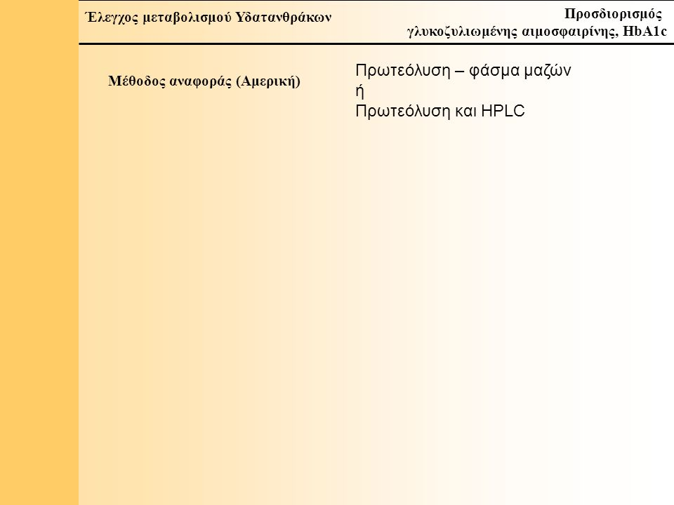 13 Έλεγχος μεταβολισμού Υδατανθράκων Προσδιορισμός γλυκοζυλιωμένης αιμοσφαιρίνης, HbA1c Μέθοδος αναφοράς (Αμερική) Πρωτεόλυση – φάσμα μαζών ή Πρωτεόλυση και HPLC