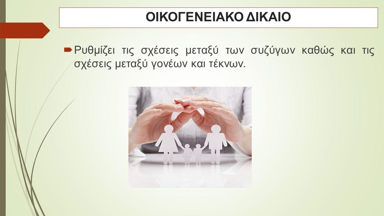  Ρυθμίζει τις σχέσεις μεταξύ των συζύγων καθώς και τις σχέσεις μεταξύ γονέων και τέκνων. ΟΙΚΟΓΕΝΕΙΑΚΟ ΔΙΚΑΙΟ