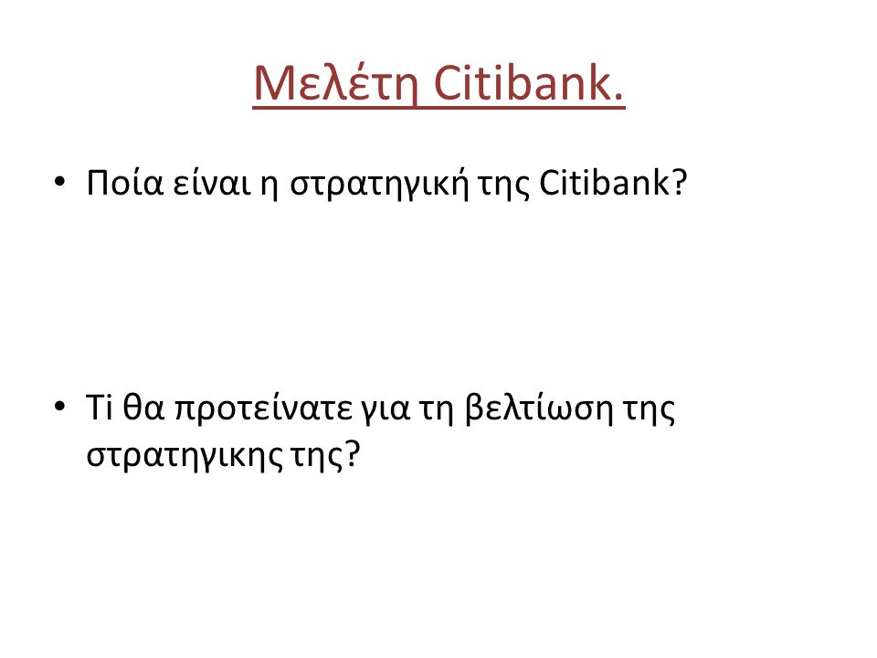 Μελέτη Citibank. Ποία είναι η στρατηγική της Citibank? Ti θα προτείνατε για τη βελτίωση της στρατηγικης της?