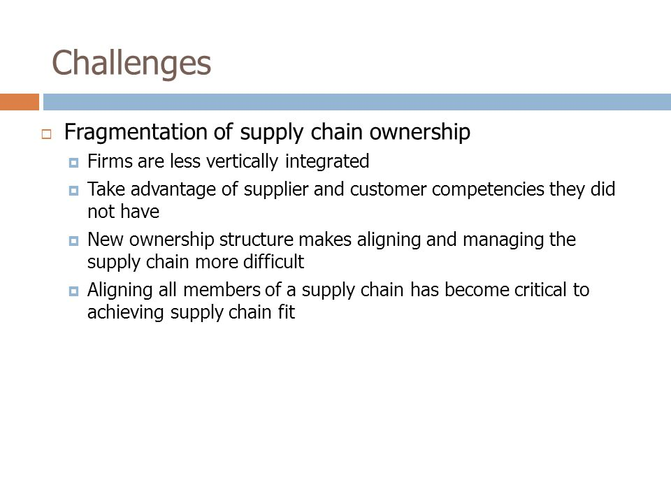 Challenges  Fragmentation of supply chain ownership  Firms are less vertically integrated  Take advantage of supplier and customer competencies they did not have  New ownership structure makes aligning and managing the supply chain more difficult  Aligning all members of a supply chain has become critical to achieving supply chain fit