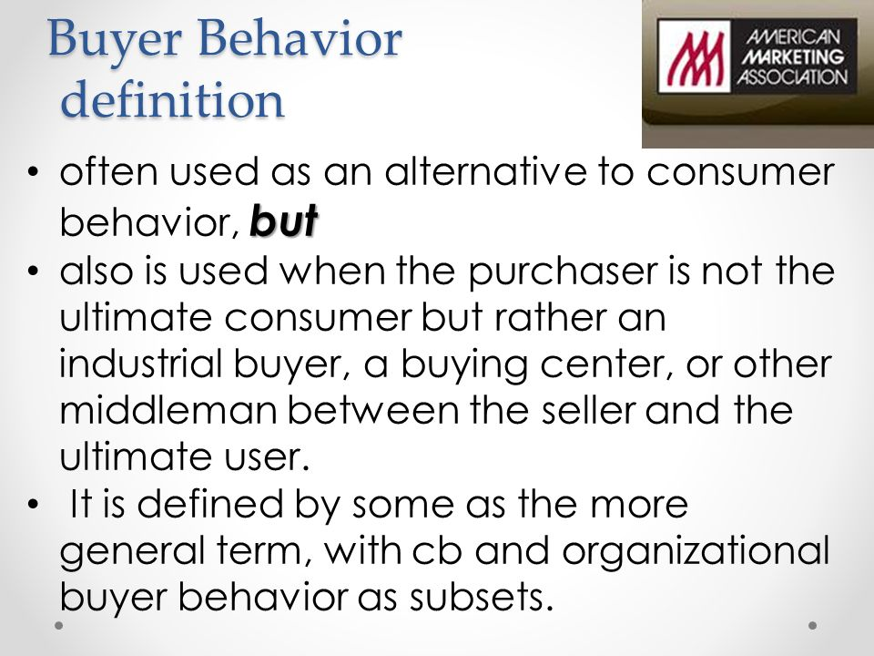 Buyer Behavior definition but often used as an alternative to consumer behavior, but also is used when the purchaser is not the ultimate consumer but rather an industrial buyer, a buying center, or other middleman between the seller and the ultimate user.