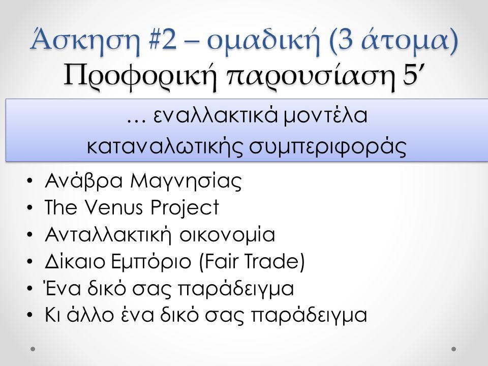 Άσκηση #2 – ομαδική (3 άτομα) Προφορική παρουσίαση 5' Ανάβρα Μαγνησίας The Venus Project Ανταλλακτική οικονομία Δίκαιο Εμπόριο (Fair Trade) Ένα δικό σας παράδειγμα Κι άλλο ένα δικό σας παράδειγμα … εναλλακτικά μοντέλα καταναλωτικής συμπεριφοράς … εναλλακτικά μοντέλα καταναλωτικής συμπεριφοράς