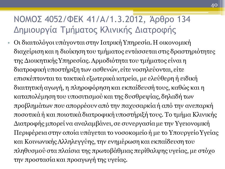 40 ΝΟΜΟΣ 4052/ΦΕΚ 41/Α/1.3.2012, Άρθρο 134 Δημιουργία Τμήματος Κλινικής Διατροφής Οι διαιτολόγοι υπάγονται στην Ιατρική Υπηρεσία.