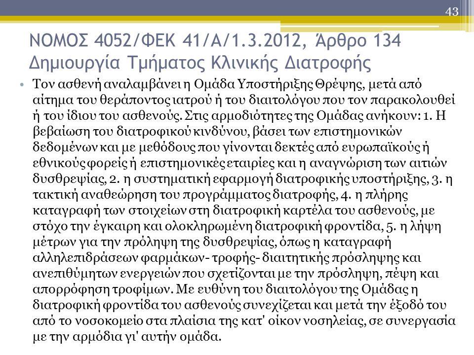 43 ΝΟΜΟΣ 4052/ΦΕΚ 41/Α/1.3.2012, Άρθρο 134 Δημιουργία Τμήματος Κλινικής Διατροφής Τον ασθενή αναλαμβάνει η Ομάδα Υποστήριξης Θρέψης, μετά από αίτημα του θεράποντος ιατρού ή του διαιτολόγου που τον παρακολουθεί ή του ίδιου του ασθενούς.