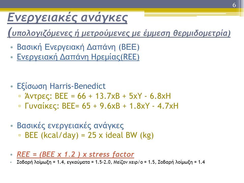 6 Ενεργειακές ανάγκες ( υπολογιζόμενες ή μετρούμενες με έμμεση θερμιδομετρία) Βασική Ενεργειακή Δαπάνη (B ΕΕ ) Ενεργειακή Δαπάνη Ηρεμίας(REE) Εξίσωση Harris-Benedict ▫ Άντρες: BEE = 66 + 13.7xΒ + 5xΥ - 6.8xH ▫ Γυναίκες: BEE= 65 + 9.6xΒ + 1.8xΥ - 4.7xH Βασικές ενεργειακές ανάγκες ▫ BEE (kcal/day) = 25 x ideal BW (kg) REE = (BEE x 1.2 ) x stress factor Σοβαρή λοίμωξη = 1.4, εγκαύματα = 1.5-2.0, Μείζον χειρ/ο = 1.5, Σοβαρή λοίμωξη = 1.4