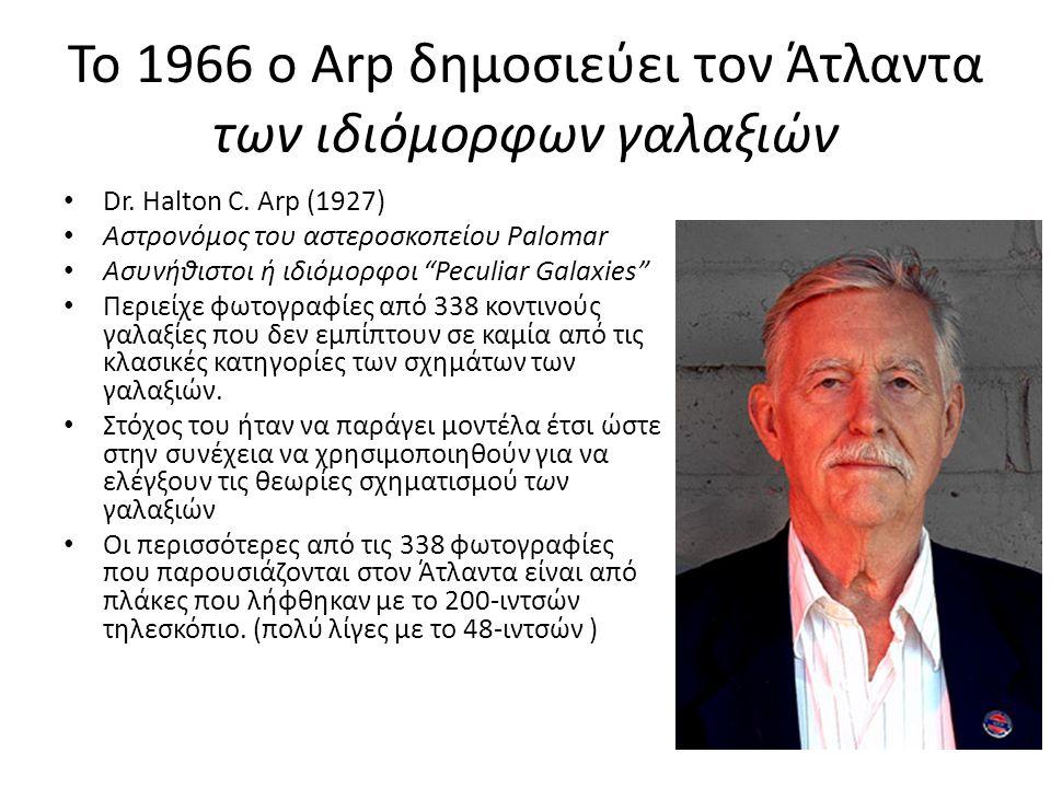 """Το 1966 ο Arp δημοσιεύει τον Άτλαντα των ιδιόμορφων γαλαξιών Dr. Halton C. Arp (1927) Αστρονόμος του αστεροσκοπείου Palomar Ασυνήθιστοι ή ιδιόμορφοι """""""