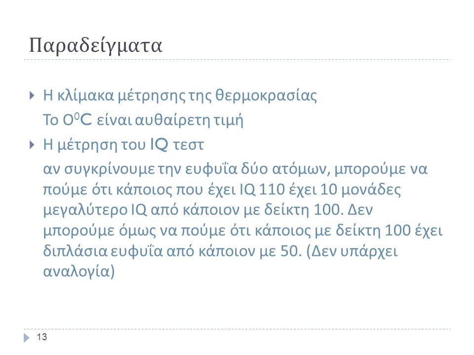 Παραδείγματα 13  Η κλίμακα μέτρησης της θερμοκρασίας Το Ο 0 C είναι αυθαίρετη τιμή  Η μέτρηση του IQ τεστ αν συγκρίνουμε την ευφυΐα δύο ατόμων, μπορούμε να πούμε ότι κάποιος που έχει IQ 110 έχει 10 μονάδες μεγαλύτερο IQ από κάποιον με δείκτη 100.