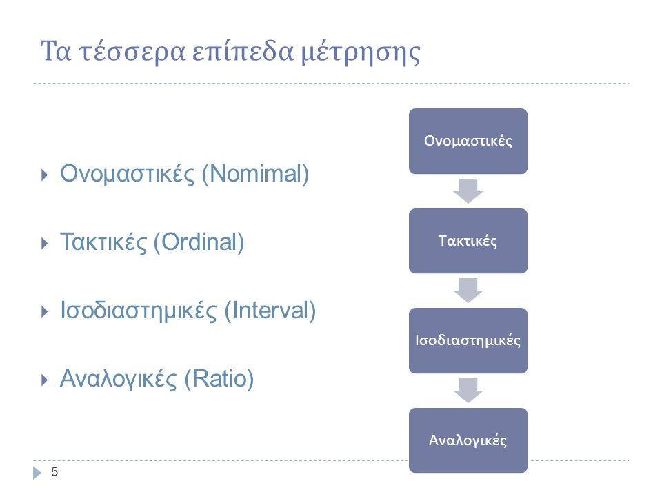 Τα τέσσερα επίπεδα μέτρησης 5  Ονομαστικές (Nomimal)  Τακτικές (Ordinal)  Ισοδιαστημικές (Interval)  Αναλογικές (Ratio) ΟνομαστικέςΤακτικέςΙσοδιαστημικέςΑναλογικές