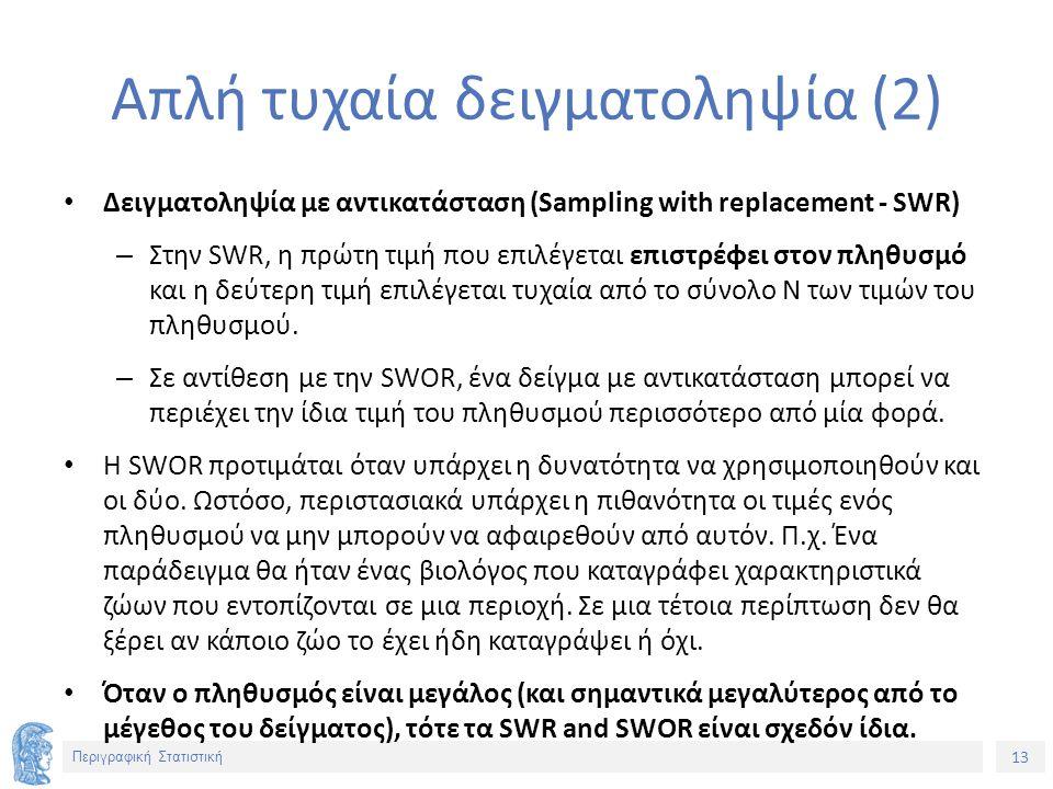 13 Περιγραφική Στατιστική Απλή τυχαία δειγματοληψία (2) Δειγματοληψία με αντικατάσταση (Sampling with replacement - SWR) – Στην SWR, η πρώτη τιμή που επιλέγεται επιστρέφει στον πληθυσμό και η δεύτερη τιμή επιλέγεται τυχαία από το σύνολο Ν των τιμών του πληθυσμού.