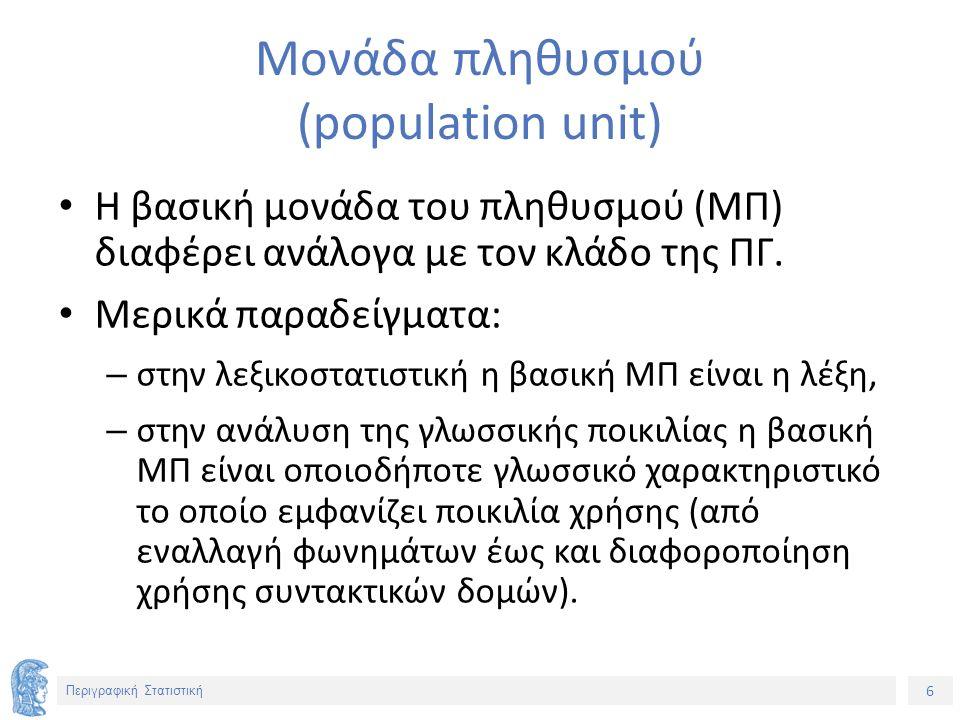 6 Περιγραφική Στατιστική Μονάδα πληθυσμού (population unit) Η βασική μονάδα του πληθυσμού (ΜΠ) διαφέρει ανάλογα με τον κλάδο της ΠΓ.