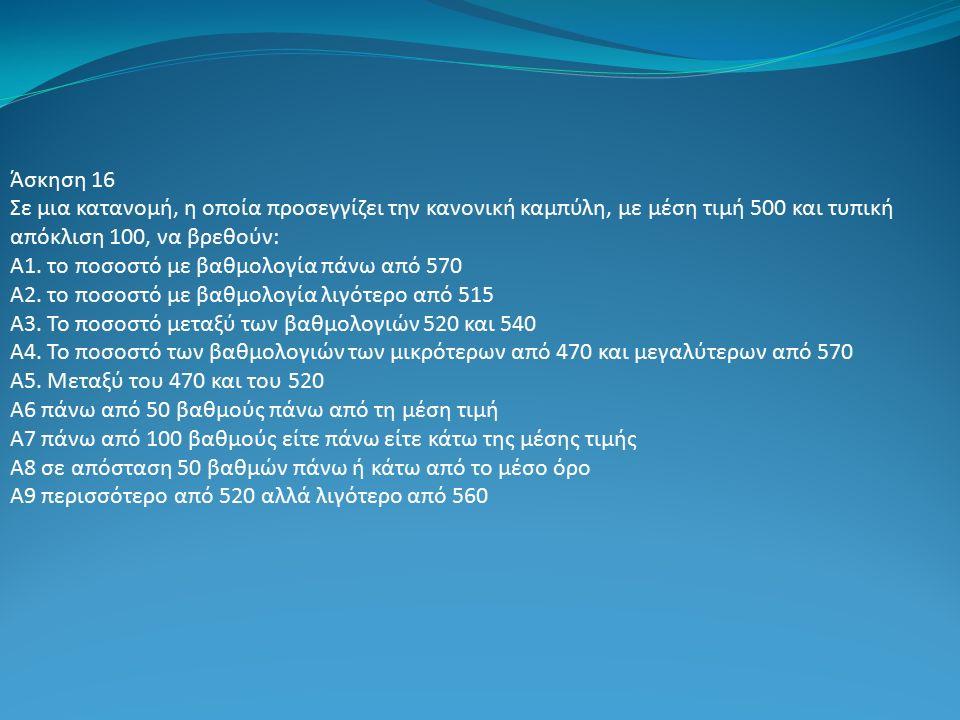 Άσκηση 16 Σε μια κατανομή, η οποία προσεγγίζει την κανονική καμπύλη, με μέση τιμή 500 και τυπική απόκλιση 100, να βρεθούν: Α1.