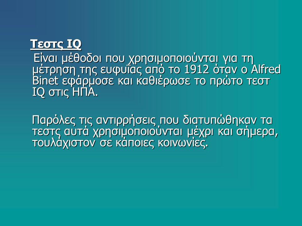 Τεστς IQ Τεστς IQ Είναι μέθοδοι που χρησιμοποιούνται για τη μέτρηση της ευφυΐας από το 1912 όταν ο Alfred Binet εφάρμοσε και καθιέρωσε το πρώτο τεστ IQ στις ΗΠΑ.