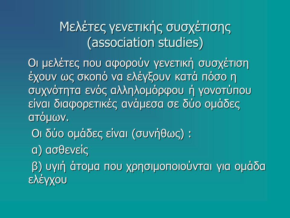 Μελέτες γενετικής συσχέτισης (association studies) Οι μελέτες που αφορούν γενετική συσχέτιση έχουν ως σκοπό να ελέγξουν κατά πόσο η συχνότητα ενός αλληλομόρφου ή γονοτύπου είναι διαφορετικές ανάμεσα σε δύο ομάδες ατόμων.