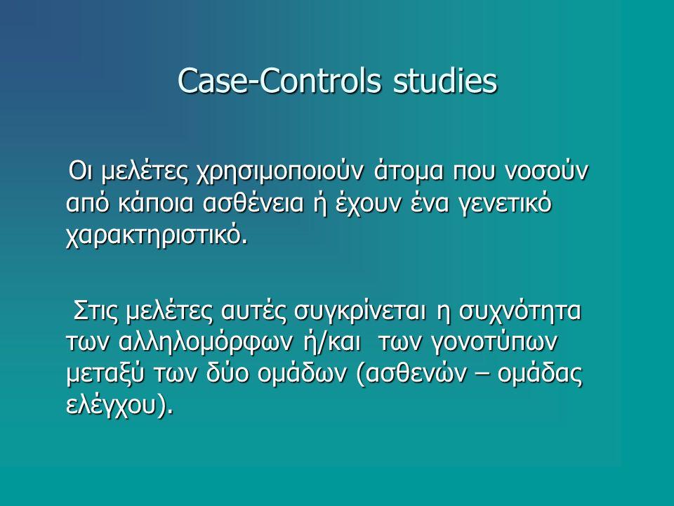 Case-Controls studies Οι μελέτες χρησιμοποιούν άτομα που νοσούν από κάποια ασθένεια ή έχουν ένα γενετικό χαρακτηριστικό. Οι μελέτες χρησιμοποιούν άτομ