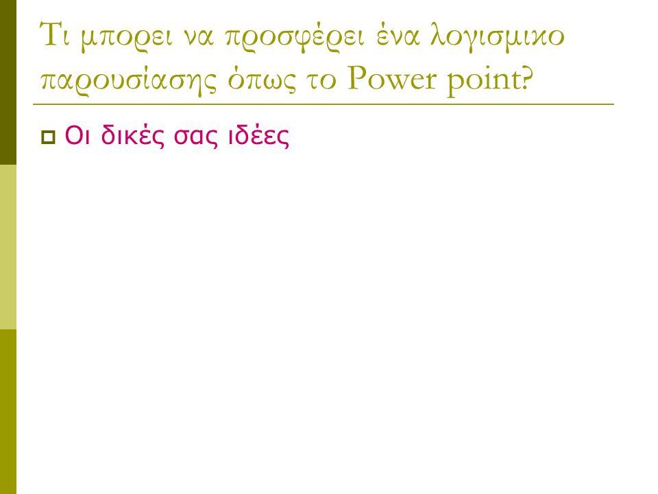 Τι μπορει να προσφέρει ένα λογισμικο παρουσίασης όπως το Power point?  Οι δικές σας ιδέες