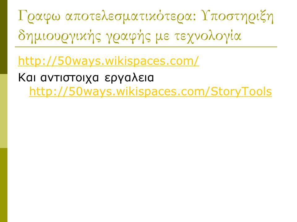 Γραφω αποτελεσματικότερα: Υποστηριξη δημιουργικής γραφής με τεχνολογία http://50ways.wikispaces.com/ Και αντιστοιχα εργαλεια http://50ways.wikispaces.com/StoryTools http://50ways.wikispaces.com/StoryTools