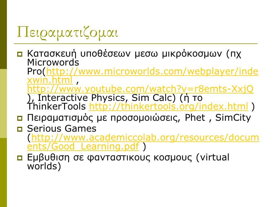Πειραματιζομαι  Κατασκευή υποθέσεων μεσω μικρόκοσμων (πχ Microwords Pro(http://www.microworlds.com/webplayer/inde xwin.html, http://www.youtube.com/watch?v=r8emts-XxjQ ), Interactive Physics, Sim Calc) (ή το ThinkerTools http://thinkertools.org/index.html )http://www.microworlds.com/webplayer/inde xwin.html http://www.youtube.com/watch?v=r8emts-XxjQhttp://thinkertools.org/index.html  Πειραματισμός με προσομοιώσεις, Phet, SimCity  Serious Games (http://www.academiccolab.org/resources/docum ents/Good_Learning.pdf )http://www.academiccolab.org/resources/docum ents/Good_Learning.pdf  Εμβυθιση σε φανταστικους κοσμους (virtual worlds)