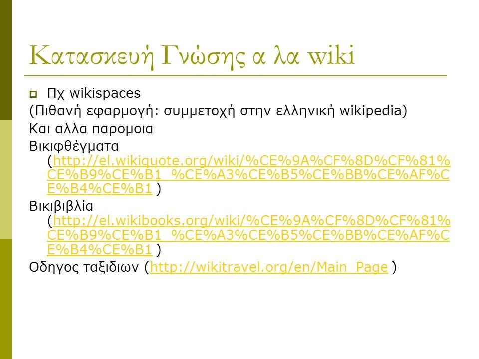 Κατασκευή Γνώσης α λα wiki  Πχ wikispaces (Πιθανή εφαρμογή: συμμετοχή στην ελληνική wikipedia) Και αλλα παρομοια Βικιφθέγματα (http://el.wikiquote.org/wiki/%CE%9A%CF%8D%CF%81% CE%B9%CE%B1_%CE%A3%CE%B5%CE%BB%CE%AF%C E%B4%CE%B1 )http://el.wikiquote.org/wiki/%CE%9A%CF%8D%CF%81% CE%B9%CE%B1_%CE%A3%CE%B5%CE%BB%CE%AF%C E%B4%CE%B1 Βικιβιβλία (http://el.wikibooks.org/wiki/%CE%9A%CF%8D%CF%81% CE%B9%CE%B1_%CE%A3%CE%B5%CE%BB%CE%AF%C E%B4%CE%B1 )http://el.wikibooks.org/wiki/%CE%9A%CF%8D%CF%81% CE%B9%CE%B1_%CE%A3%CE%B5%CE%BB%CE%AF%C E%B4%CE%B1 Οδηγος ταξιδιων (http://wikitravel.org/en/Main_Page )http://wikitravel.org/en/Main_Page