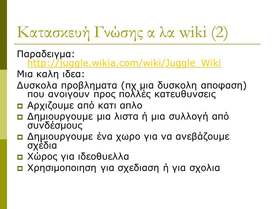 Κατασκευή Γνώσης α λα wiki (2) Παραδειγμα: http://juggle.wikia.com/wiki/Juggle_Wiki http://juggle.wikia.com/wiki/Juggle_Wiki Μια καλη ιδεα: Δυσκολα προβληματα (πχ μια δυσκολη αποφαση) που ανοιγουν προς πολλές κατευθυνσεις  Αρχιζουμε από κατι απλο  Δημιουργουμε μια λιστα ή μια συλλογή από συνδέσμους  Δημιουργουμε ένα χωρο για να ανεβάζουμε σχέδια  Χώρος για ιδεοθυελλα  Χρησιμοποιηση για σχεδιαση ή για σχολια