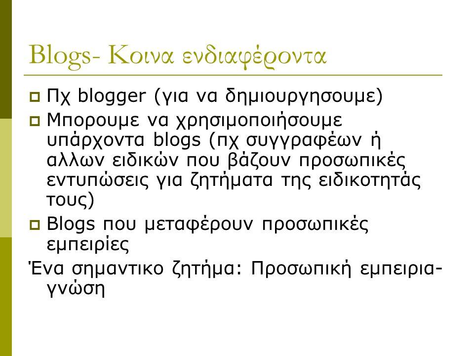 Blogs- Κοινα ενδιαφέροντα  Πχ blogger (για να δημιουργησουμε)  Μπορουμε να χρησιμοποιήσουμε υπάρχοντα blogs (πχ συγγραφέων ή αλλων ειδικών που βάζουν προσωπικές εντυπώσεις για ζητήματα της ειδικοτητάς τους)  Blogs που μεταφέρουν προσωπικές εμπειρίες Ένα σημαντικο ζητήμα: Προσωπική εμπειρια- γνώση