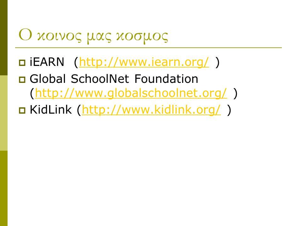 Ο κοινος μας κοσμος  iEARN (http://www.iearn.org/ )http://www.iearn.org/  Global SchoolNet Foundation (http://www.globalschoolnet.org/ )http://www.globalschoolnet.org/  KidLink (http://www.kidlink.org/ )http://www.kidlink.org/