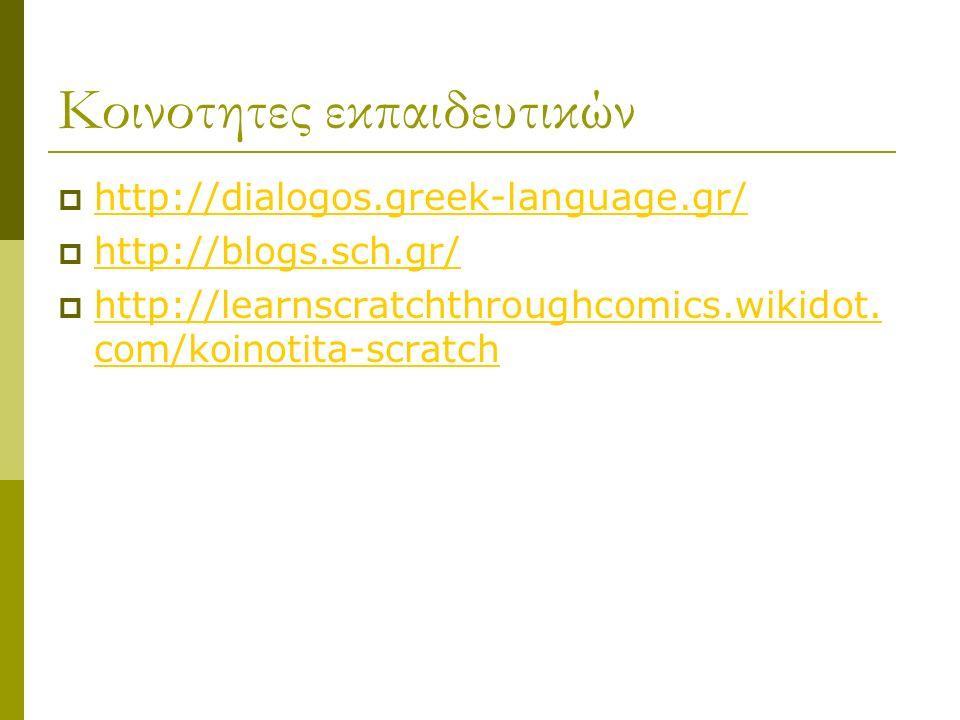 Κοινοτητες εκπαιδευτικών  http://dialogos.greek-language.gr/ http://dialogos.greek-language.gr/  http://blogs.sch.gr/ http://blogs.sch.gr/  http://learnscratchthroughcomics.wikidot.