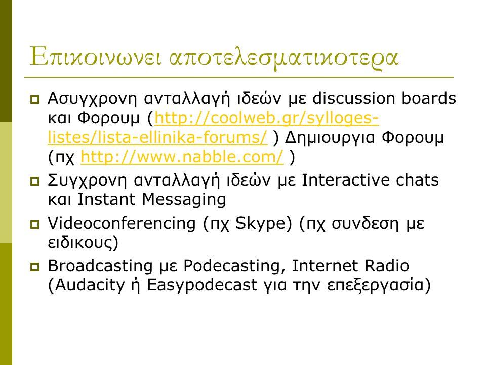 Επικοινωνει αποτελεσματικοτερα  Ασυγχρονη ανταλλαγή ιδεών με discussion boards και Φορουμ (http://coolweb.gr/sylloges- listes/lista-ellinika-forums/ ) Δημιουργια Φορουμ (πχ http://www.nabble.com/ )http://coolweb.gr/sylloges- listes/lista-ellinika-forums/http://www.nabble.com/  Συγχρονη ανταλλαγή ιδεών με Interactive chats και Instant Messaging  Videoconferencing (πχ Skype) (πχ συνδεση με ειδικους)  Broadcasting με Podecasting, Internet Radio (Audacity ή Easypodecast για την επεξεργασία)