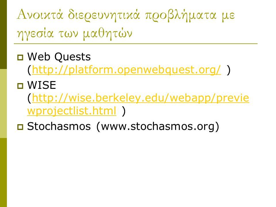 Ανοικτά διερευνητικά προβλήματα με ηγεσία των μαθητών  Web Quests (http://platform.openwebquest.org/ )http://platform.openwebquest.org/  WISE (http://wise.berkeley.edu/webapp/previe wprojectlist.html )http://wise.berkeley.edu/webapp/previe wprojectlist.html  Stochasmos (www.stochasmos.org)