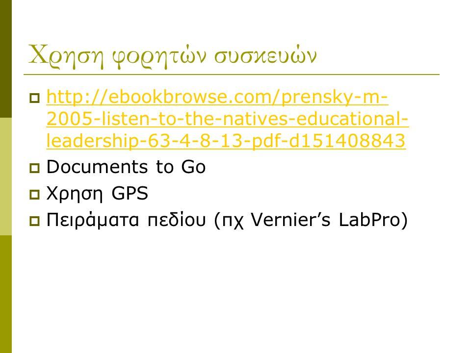 Χρηση φορητών συσκευών  http://ebookbrowse.com/prensky-m- 2005-listen-to-the-natives-educational- leadership-63-4-8-13-pdf-d151408843 http://ebookbrowse.com/prensky-m- 2005-listen-to-the-natives-educational- leadership-63-4-8-13-pdf-d151408843  Documents to Go  Χρηση GPS  Πειράματα πεδίου (πχ Vernier's LabPro)