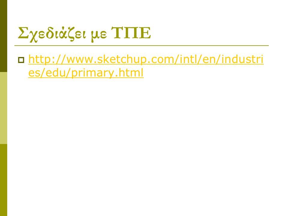 Σχεδιάζει με ΤΠΕ  http://www.sketchup.com/intl/en/industri es/edu/primary.html http://www.sketchup.com/intl/en/industri es/edu/primary.html