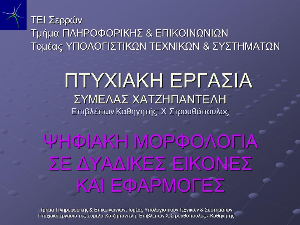 Τμήμα Πληροφορικής & Επικοινωνιών, Τομέας Υπολογιστικών Τεχνικών & Συστημάτων Πτυχιακή εργασία της Συμέλα Χατζηπαντελή, Επιβλέπων Χ.Στρουθόπουλος - Καθηγητής Στην εργασία αυτή υλοποιούνται πράξεις μορφολογίας σε δυαδικές ψηφιακές εικόνες με διάφορες μεθόδους.