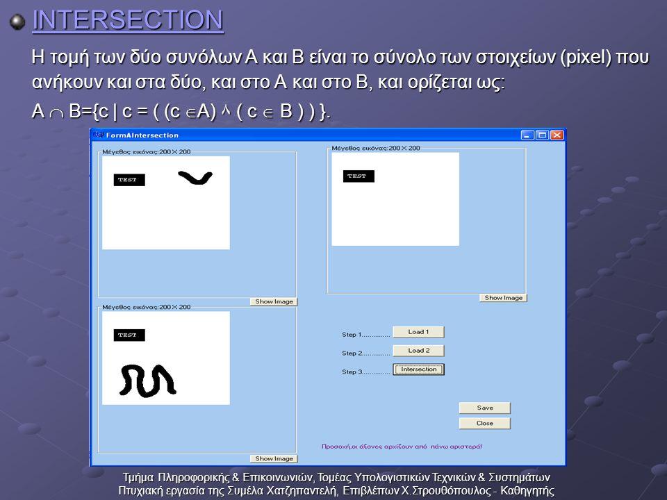 Τμήμα Πληροφορικής & Επικοινωνιών, Τομέας Υπολογιστικών Τεχνικών & Συστημάτων Πτυχιακή εργασία της Συμέλα Χατζηπαντελή, Επιβλέπων Χ.Στρουθόπουλος - Καθηγητής INTERSECTION Η τομή των δύο συνόλων Α και Β είναι το σύνολο των στοιχείων (pixel) που ανήκουν και στα δύο, και στο Α και στο Β, και ορίζεται ως: Α  Β={c | c = ( (c  A) ٨ ( c  B ) ) }.