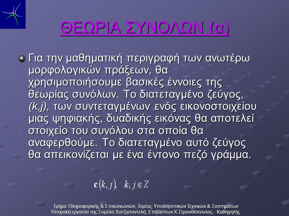 Τμήμα Πληροφορικής & Επικοινωνιών, Τομέας Υπολογιστικών Τεχνικών & Συστημάτων Πτυχιακή εργασία της Συμέλα Χατζηπαντελή, Επιβλέπων Χ.Στρουθόπουλος - Καθηγητής ΘΕΩΡΙΑ ΣΥΝΟΛΩΝ (β) Για παράδειγμα το σύνολο Α των εικονοστοιχείων που αποτελούν την μορφή Μ του παρακάτω σχήματος είναι : Α = {(3,2),(4,3),(5,3),(6,4,} Παράσταση με αναγραφή των στοιχείων του.