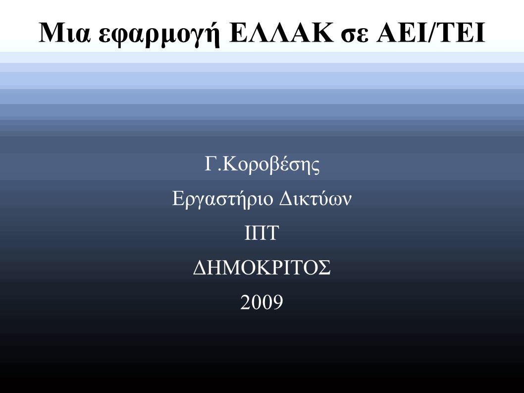 Μια εφαρμογή ΕΛΛΑΚ σε ΑΕΙ/ΤΕΙ Γ.Κοροβέσης Εργαστήριο Δικτύων ΙΠΤ ΔΗΜΟΚΡΙΤΟΣ 2009