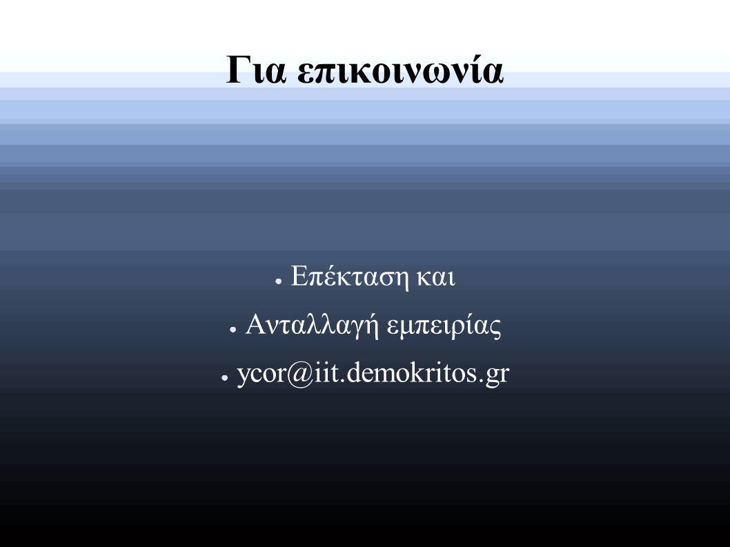 Για επικοινωνία ● Επέκταση και ● Ανταλλαγή εμπειρίας ● ycor@iit.demokritos.gr