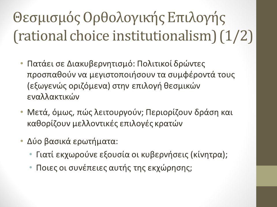 Θεσμισμός Ορθολογικής Επιλογής (rational choice institutionalism) (1/2) Πατάει σε Διακυβερνητισμό: Πολιτικοί δρώντες προσπαθούν να μεγιστοποιήσουν τα συμφέροντά τους (εξωγενώς οριζόμενα) στην επιλογή θεσμικών εναλλακτικών Μετά, όμως, πώς λειτουργούν; Περιορίζουν δράση και καθορίζουν μελλοντικές επιλογές κρατών Δύο βασικά ερωτήματα: Γιατί εκχωρούνε εξουσία οι κυβερνήσεις (κίνητρα); Ποιες οι συνέπειες αυτής της εκχώρησης;