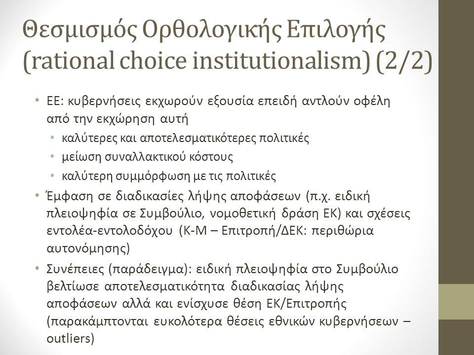 Θεσμισμός Ορθολογικής Επιλογής (rational choice institutionalism) (2/2) ΕΕ: κυβερνήσεις εκχωρούν εξουσία επειδή αντλούν οφέλη από την εκχώρηση αυτή καλύτερες και αποτελεσματικότερες πολιτικές μείωση συναλλακτικού κόστους καλύτερη συμμόρφωση με τις πολιτικές Έμφαση σε διαδικασίες λήψης αποφάσεων (π.χ.