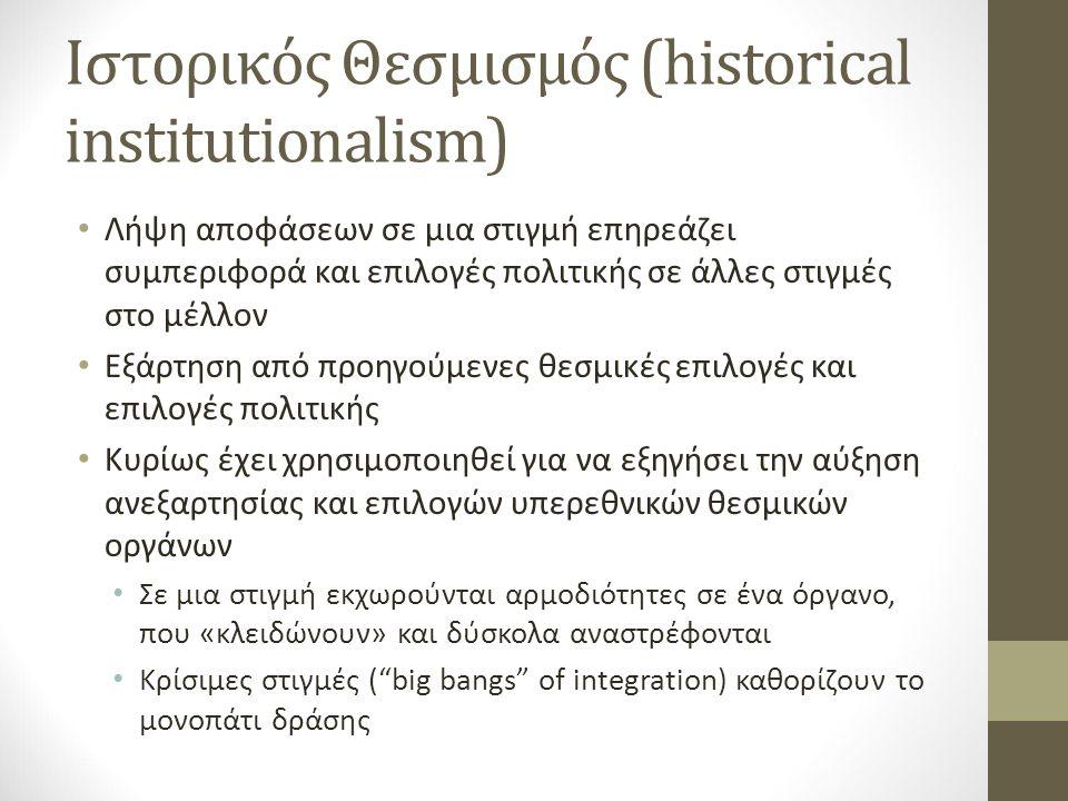 Ιστορικός Θεσμισμός (historical institutionalism) Λήψη αποφάσεων σε μια στιγμή επηρεάζει συμπεριφορά και επιλογές πολιτικής σε άλλες στιγμές στο μέλλον Εξάρτηση από προηγούμενες θεσμικές επιλογές και επιλογές πολιτικής Κυρίως έχει χρησιμοποιηθεί για να εξηγήσει την αύξηση ανεξαρτησίας και επιλογών υπερεθνικών θεσμικών οργάνων Σε μια στιγμή εκχωρούνται αρμοδιότητες σε ένα όργανο, που «κλειδώνουν» και δύσκολα αναστρέφονται Κρίσιμες στιγμές ( big bangs of integration) καθορίζουν το μονοπάτι δράσης